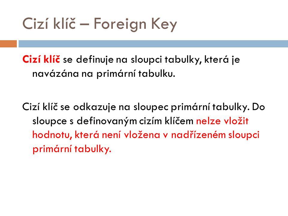 Cizí klíč – Foreign Key Cizí klíč se definuje na sloupci tabulky, která je navázána na primární tabulku. Cizí klíč se odkazuje na sloupec primární tab