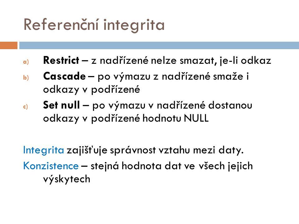 Referenční integrita a) Restrict – z nadřízené nelze smazat, je-li odkaz b) Cascade – po výmazu z nadřízené smaže i odkazy v podřízené c) Set null – p