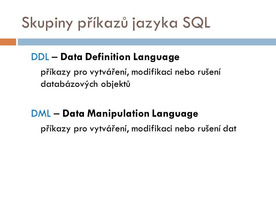 Skupiny příkazů jazyka SQL DDL – Data Definition Language příkazy pro vytváření, modifikaci nebo rušení databázových objektů DML – Data Manipulation L