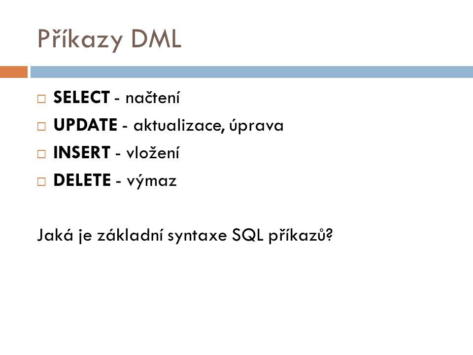 Příkazy DML  SELECT - načtení  UPDATE - aktualizace, úprava  INSERT - vložení  DELETE - výmaz Jaká je základní syntaxe SQL příkazů?