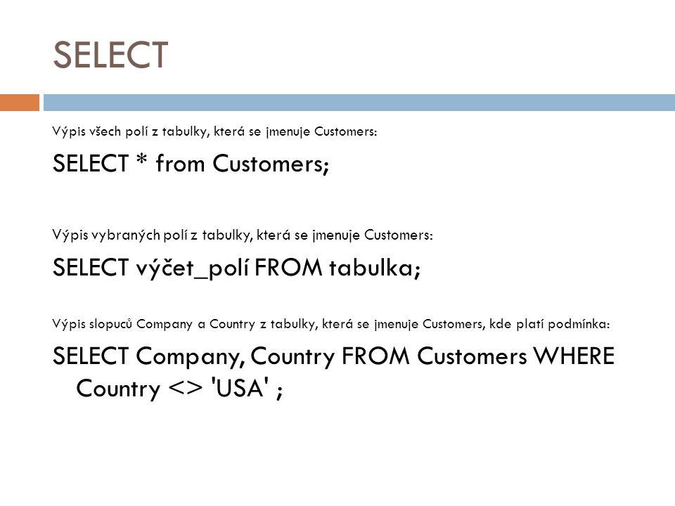 SELECT Výpis všech polí z tabulky, která se jmenuje Customers: SELECT * from Customers; Výpis vybraných polí z tabulky, která se jmenuje Customers: SE