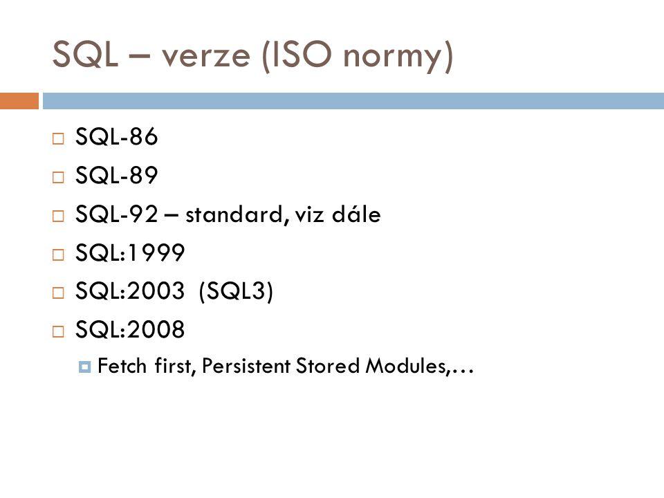 SQL – verze (ISO normy)  SQL-86  SQL-89  SQL-92 – standard, viz dále  SQL:1999  SQL:2003 (SQL3)  SQL:2008  Fetch first, Persistent Stored Modul