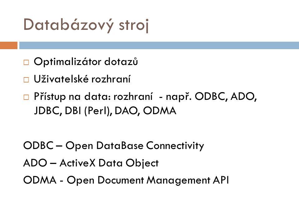 Databázový stroj  Optimalizátor dotazů  Uživatelské rozhraní  Přístup na data: rozhraní - např. ODBC, ADO, JDBC, DBI (Perl), DAO, ODMA ODBC – Open
