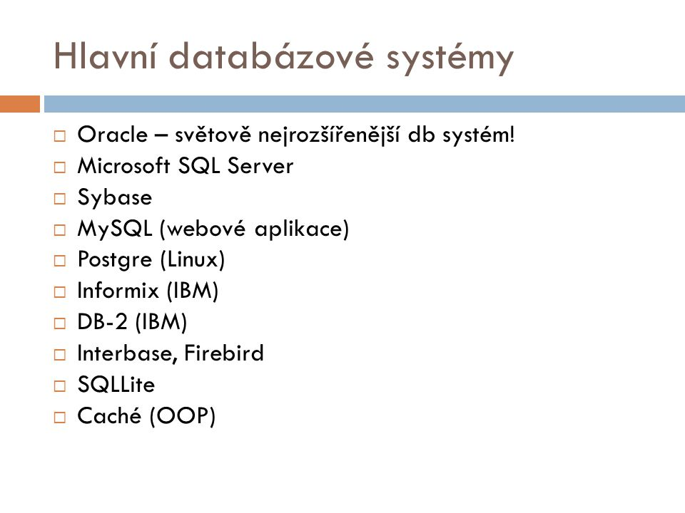 Hlavní databázové systémy  Oracle – světově nejrozšířenější db systém!  Microsoft SQL Server  Sybase  MySQL (webové aplikace)  Postgre (Linux) 