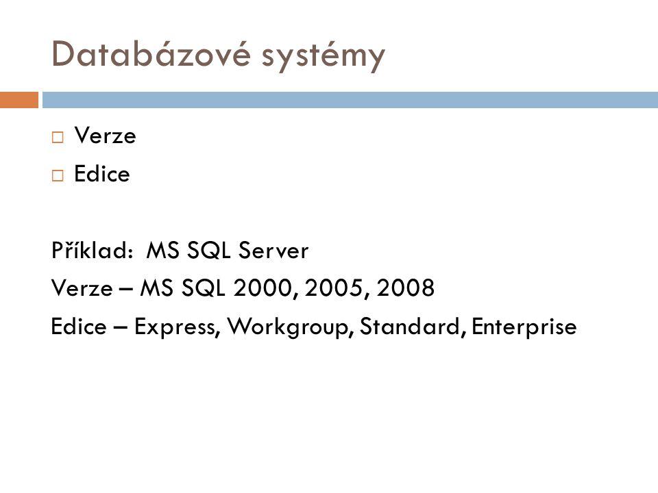 Databázové systémy  Verze  Edice Příklad: MS SQL Server Verze – MS SQL 2000, 2005, 2008 Edice – Express, Workgroup, Standard, Enterprise