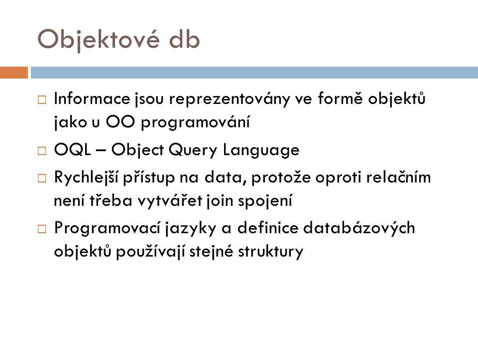 Objektové db  Informace jsou reprezentovány ve formě objektů jako u OO programování  OQL – Object Query Language  Rychlejší přístup na data, protož