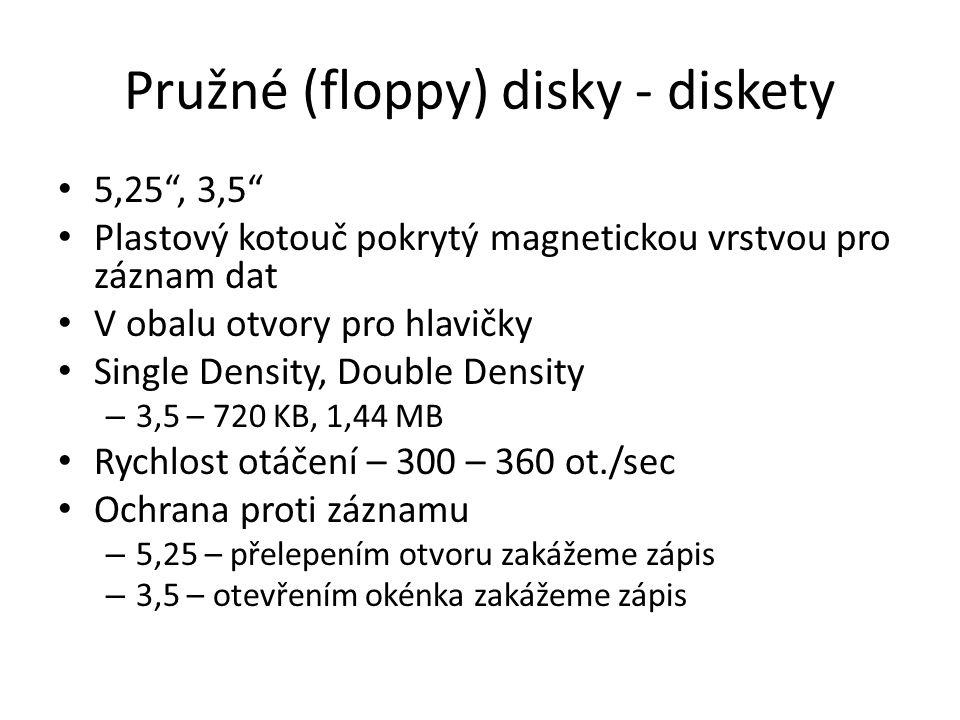 Pružné (floppy) disky - diskety 5,25 , 3,5 Plastový kotouč pokrytý magnetickou vrstvou pro záznam dat V obalu otvory pro hlavičky Single Density, Double Density – 3,5 – 720 KB, 1,44 MB Rychlost otáčení – 300 – 360 ot./sec Ochrana proti záznamu – 5,25 – přelepením otvoru zakážeme zápis – 3,5 – otevřením okénka zakážeme zápis