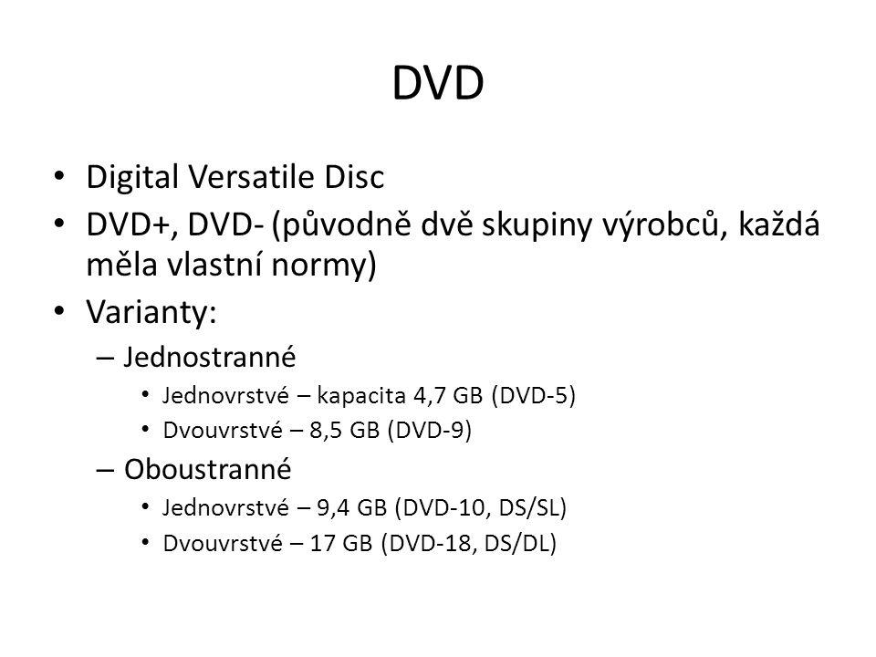 DVD Digital Versatile Disc DVD+, DVD- (původně dvě skupiny výrobců, každá měla vlastní normy) Varianty: – Jednostranné Jednovrstvé – kapacita 4,7 GB (DVD-5) Dvouvrstvé – 8,5 GB (DVD-9) – Oboustranné Jednovrstvé – 9,4 GB (DVD-10, DS/SL) Dvouvrstvé – 17 GB (DVD-18, DS/DL)