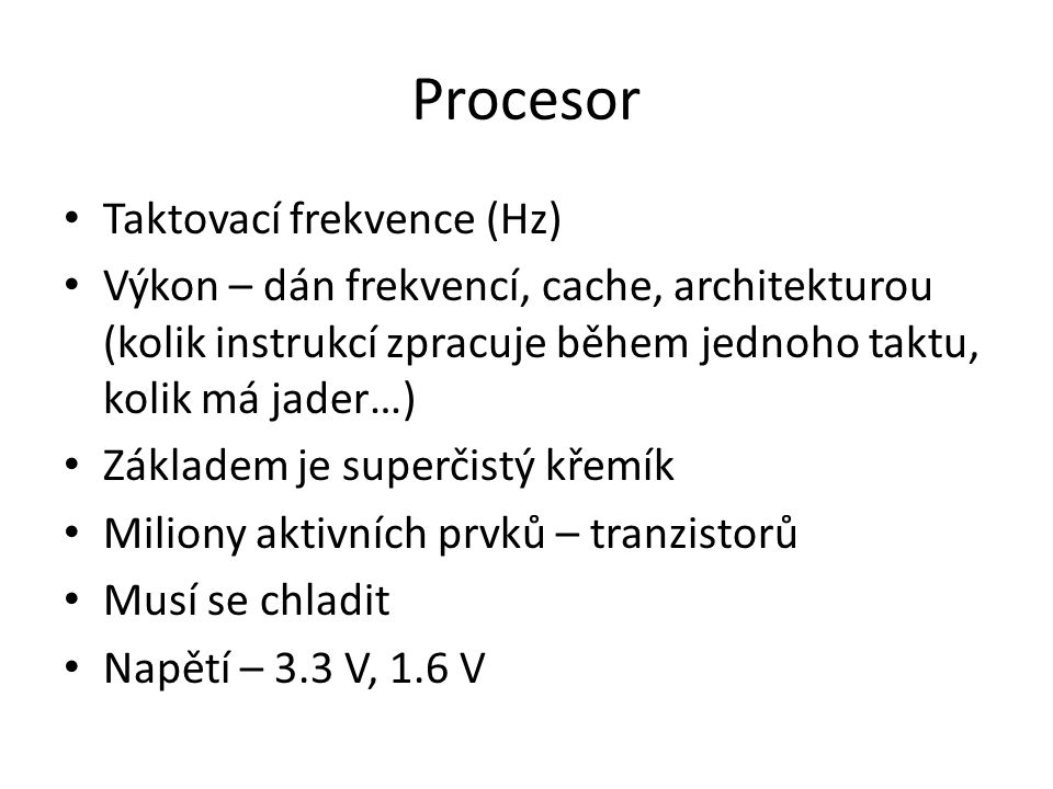 Parametry procesoru Frekvence Sběrnice FSB (Front Side Bus) – vyšší rychlost FSB zvyšuje výkon celého počítače; sběrnice, která přenáší komunikaci mezi procesorem a čipsetem základní desky Multiplier (násobitel) – udává, kolikrát je procesor rychlejší než základní deska Paměť cache (vyrovnávací paměť)