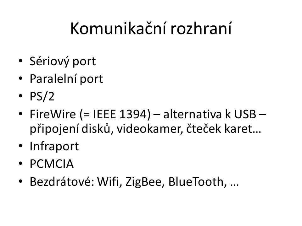 Komunikační rozhraní Sériový port Paralelní port PS/2 FireWire (= IEEE 1394) – alternativa k USB – připojení disků, videokamer, čteček karet… Infraport PCMCIA Bezdrátové: Wifi, ZigBee, BlueTooth, …