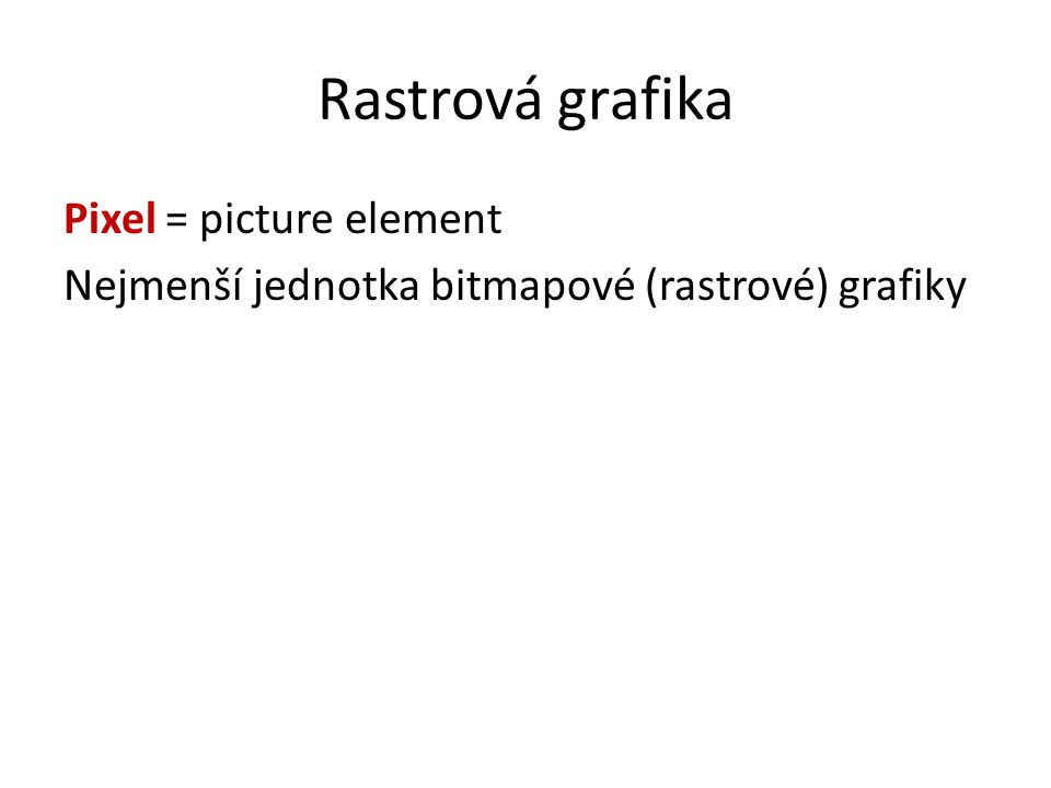 Bitmapová a vektorová grafika Bitmapová (rastrová) - skládá se z pixelů, kde každá nese informaci o barvě Vektorová - skládá se z bodů, přímek a křivek, které spolu tvoří objekty.