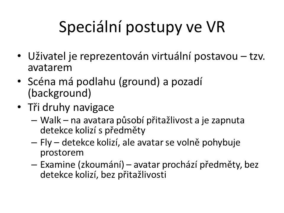 Speciální postupy ve VR Uživatel je reprezentován virtuální postavou – tzv. avatarem Scéna má podlahu (ground) a pozadí (background) Tři druhy navigac