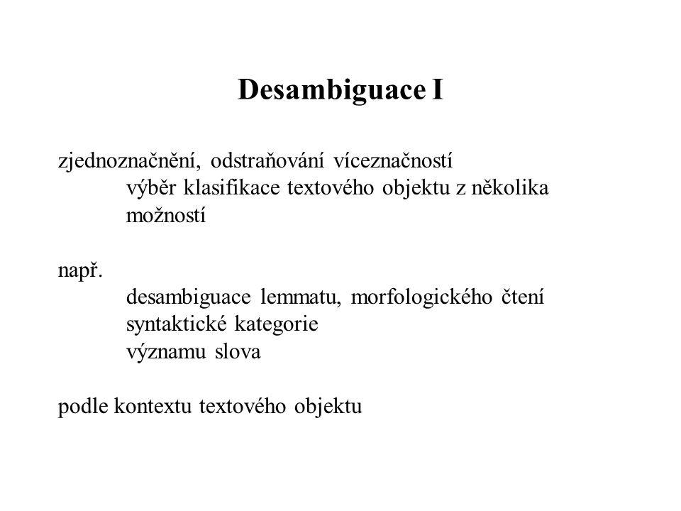 Desambiguace I zjednoznačnění, odstraňování víceznačností výběr klasifikace textového objektu z několika možností např. desambiguace lemmatu, morfolog