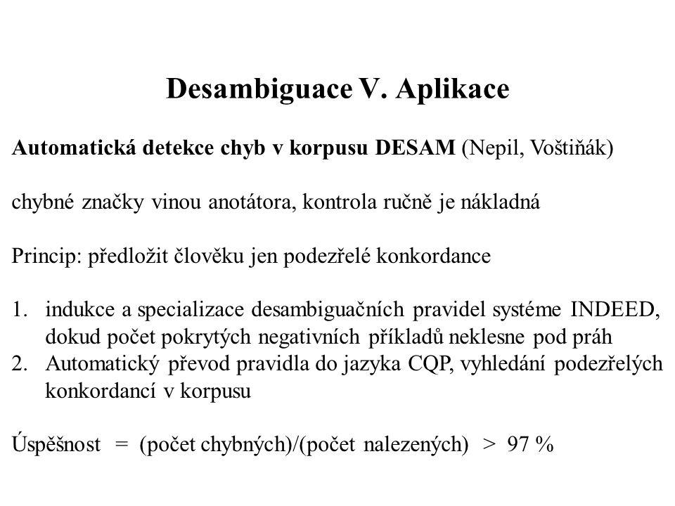Desambiguace V. Aplikace Automatická detekce chyb v korpusu DESAM (Nepil, Voštiňák) chybné značky vinou anotátora, kontrola ručně je nákladná Princip: