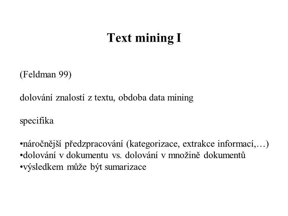 Text mining I (Feldman 99) dolování znalostí z textu, obdoba data mining specifika náročnější předzpracování (kategorizace, extrakce informací,…) dolo
