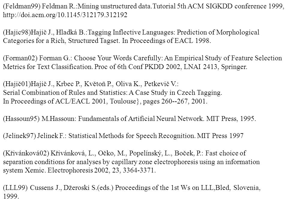 (Feldman99) Feldman R.:Mining unstructured data.Tutorial 5th ACM SIGKDD conference 1999, http://doi.acm.org/10.1145/312179.312192 (Hajic98)Hajič J., Hladká B.:Tagging Inflective Languages: Prediction of Morphological Categories for a Rich, Structured Tagset.