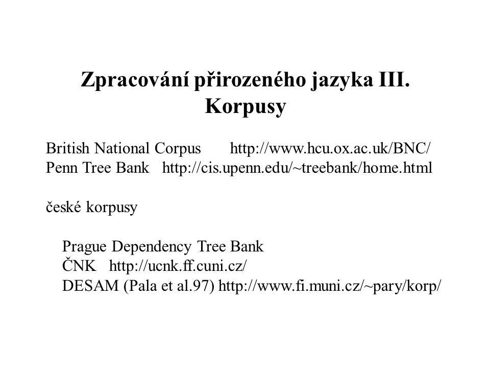 Zpracování přirozeného jazyka III. Korpusy British National Corpus http://www.hcu.ox.ac.uk/BNC/ Penn Tree Bank http://cis.upenn.edu/~treebank/home.htm