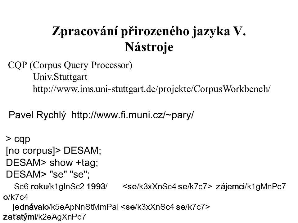 Zpracování přirozeného jazyka V. Nástroje Pavel Rychlý http://www.fi.muni.cz/~pary/ > cqp [no corpus]> DESAM; DESAM> show +tag; DESAM>