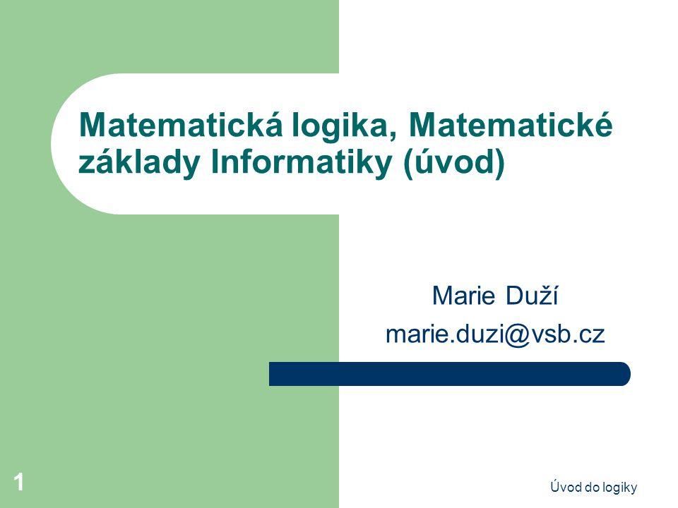Úvod do logiky 1 Matematická logika, Matematické základy Informatiky (úvod) Marie Duží marie.duzi@vsb.cz