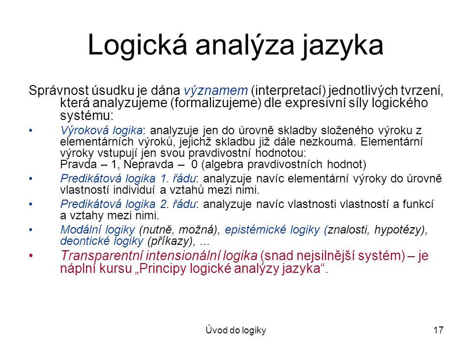 Úvod do logiky17 Logická analýza jazyka Správnost úsudku je dána významem (interpretací) jednotlivých tvrzení, která analyzujeme (formalizujeme) dle expresivní síly logického systému: Výroková logika: analyzuje jen do úrovně skladby složeného výroku z elementárních výroků, jejichž skladbu již dále nezkoumá.