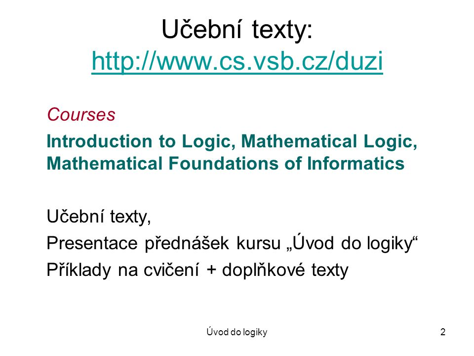 Úvod do logiky2 Učební texty: http://www.cs.vsb.cz/duzi http://www.cs.vsb.cz/duzi Courses Introduction to Logic, Mathematical Logic, Mathematical Foun