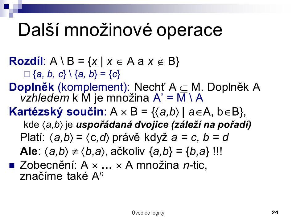 Úvod do logiky24 Další množinové operace Rozdíl: A \ B = {x | x  A a x  B}  {a, b, c} \ {a, b} = {c} Doplněk (komplement): Nechť A  M.