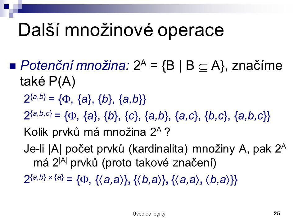 Úvod do logiky25 Další množinové operace Potenční množina: 2 A = {B | B  A}, značíme také P(A) 2 {a,b} = { , {a}, {b}, {a,b}} 2 {a,b,c} = { , {a}, {b}, {c}, {a,b}, {a,c}, {b,c}, {a,b,c}} Kolik prvků má množina 2 A .