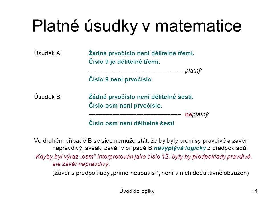 Úvod do logiky14 Platné úsudky v matematice Úsudek A:Žádné prvočíslo není dělitelné třemi. Číslo 9 je dělitelné třemi. ––––––––––––––––––––––––––– pla