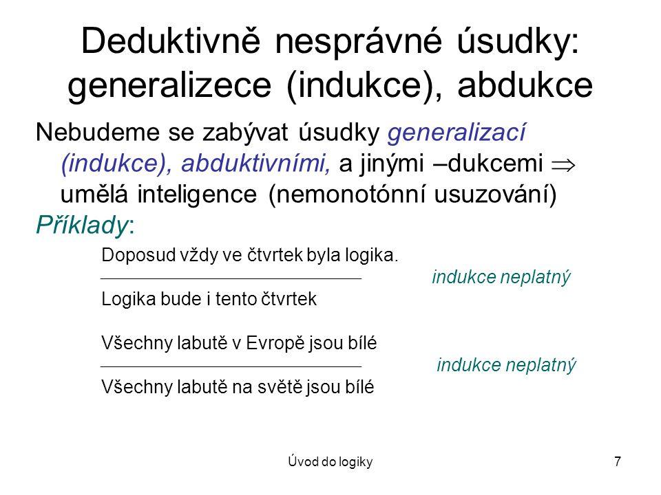 Úvod do logiky8 Deduktivně nesprávné úsudky: generalizace (indukce), abdukce Příklady: Všichni králíci v klobouku jsou bílí.