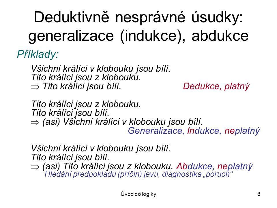 Úvod do logiky8 Deduktivně nesprávné úsudky: generalizace (indukce), abdukce Příklady: Všichni králíci v klobouku jsou bílí. Tito králíci jsou z klobo