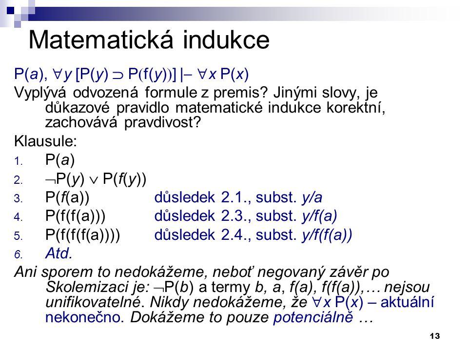 13 Matematická indukce P(a),  y [P(y)  P  f(y)  ] |   x P(x) Vyplývá odvozená formule z premis? Jinými slovy, je důkazové pravidlo matematické i