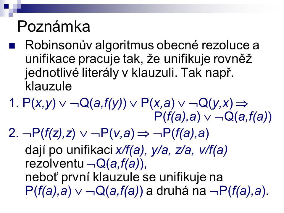 Poznámka Robinsonův algoritmus obecné rezoluce a unifikace pracuje tak, že unifikuje rovněž jednotlivé literály v klauzuli. Tak např. klauzule 1. P(x,