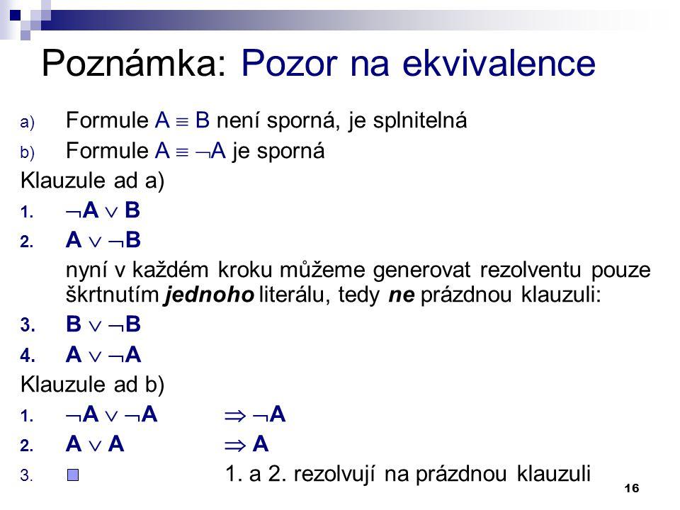 16 Poznámka: Pozor na ekvivalence a) Formule A  B není sporná, je splnitelná b) Formule A   A je sporná Klauzule ad a) 1.  A  B 2. A   B nyní v