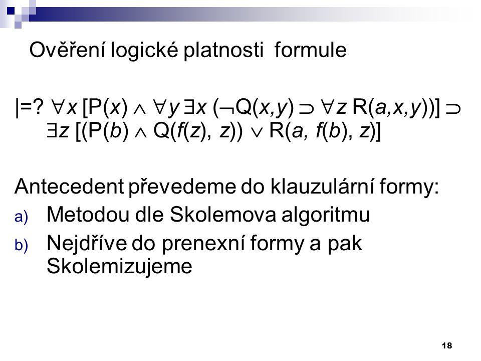 18 Ověření logické platnosti formule |=?  x [P(x)   y  x (  Q(x,y)   z R(a,x,y))]   z [(P(b)  Q(f(z), z))  R(a, f(b), z)] Antecedent převed