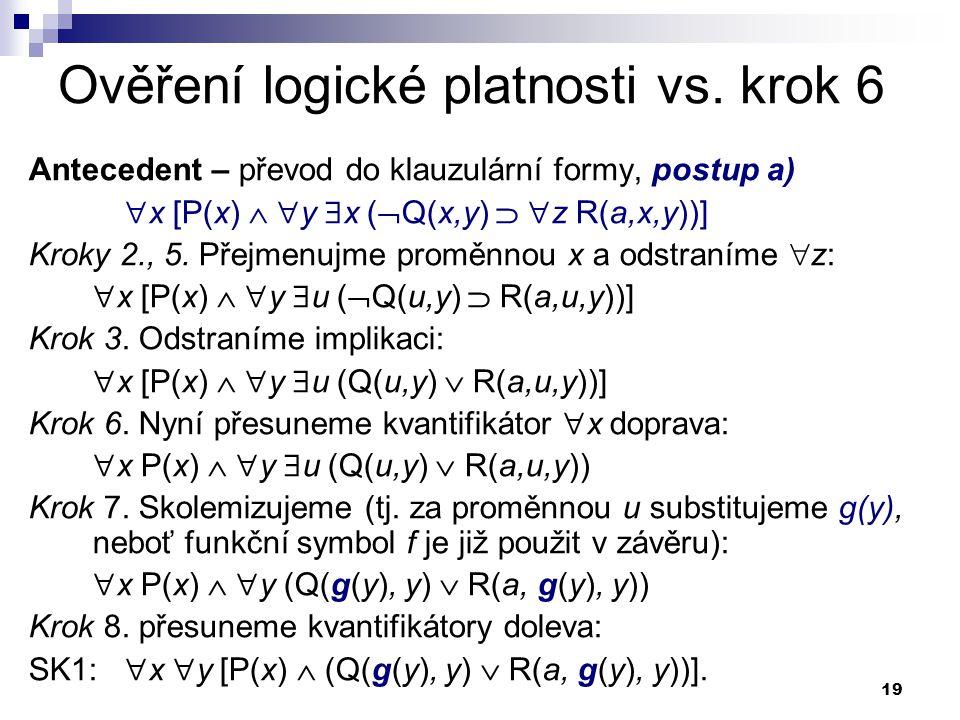 19 Ověření logické platnosti vs. krok 6 Antecedent – převod do klauzulární formy, postup a)  x [P(x)   y  x (  Q(x,y)   z R(a,x,y))] Kroky 2.,