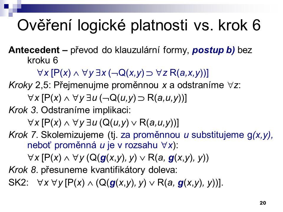 20 Ověření logické platnosti vs. krok 6 Antecedent – převod do klauzulární formy, postup b) bez kroku 6  x [P(x)   y  x (  Q(x,y)   z R(a,x,y))
