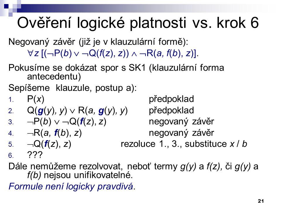 21 Ověření logické platnosti vs. krok 6 Negovaný závěr (již je v klauzulární formě):  z [(  P(b)   Q(f(z), z))   R(a, f(b), z)]. Pokusíme se dok