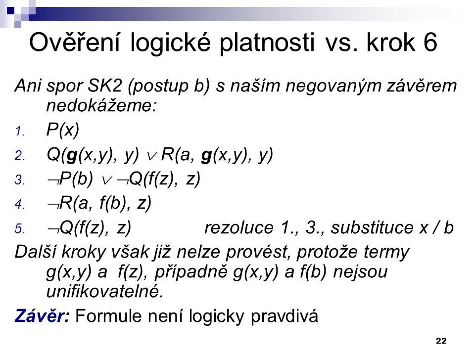 22 Ověření logické platnosti vs. krok 6 Ani spor SK2 (postup b) s naším negovaným závěrem nedokážeme: 1. P(x) 2. Q(g(x,y), y)  R(a, g(x,y), y) 3.  P