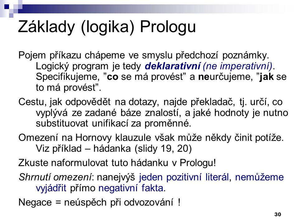 30 Základy (logika) Prologu Pojem příkazu chápeme ve smyslu předchozí poznámky. Logický program je tedy deklarativní (ne imperativní). Specifikujeme,