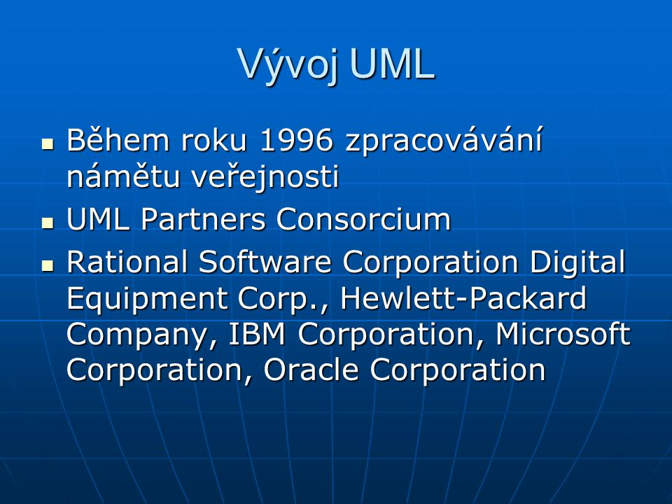 Vývoj UML Během roku 1996 zpracovávání námětu veřejnosti Během roku 1996 zpracovávání námětu veřejnosti UML Partners Consorcium UML Partners Consorcium Rational Software Corporation Digital Equipment Corp., Hewlett-Packard Company, IBM Corporation, Microsoft Corporation, Oracle Corporation Rational Software Corporation Digital Equipment Corp., Hewlett-Packard Company, IBM Corporation, Microsoft Corporation, Oracle Corporation