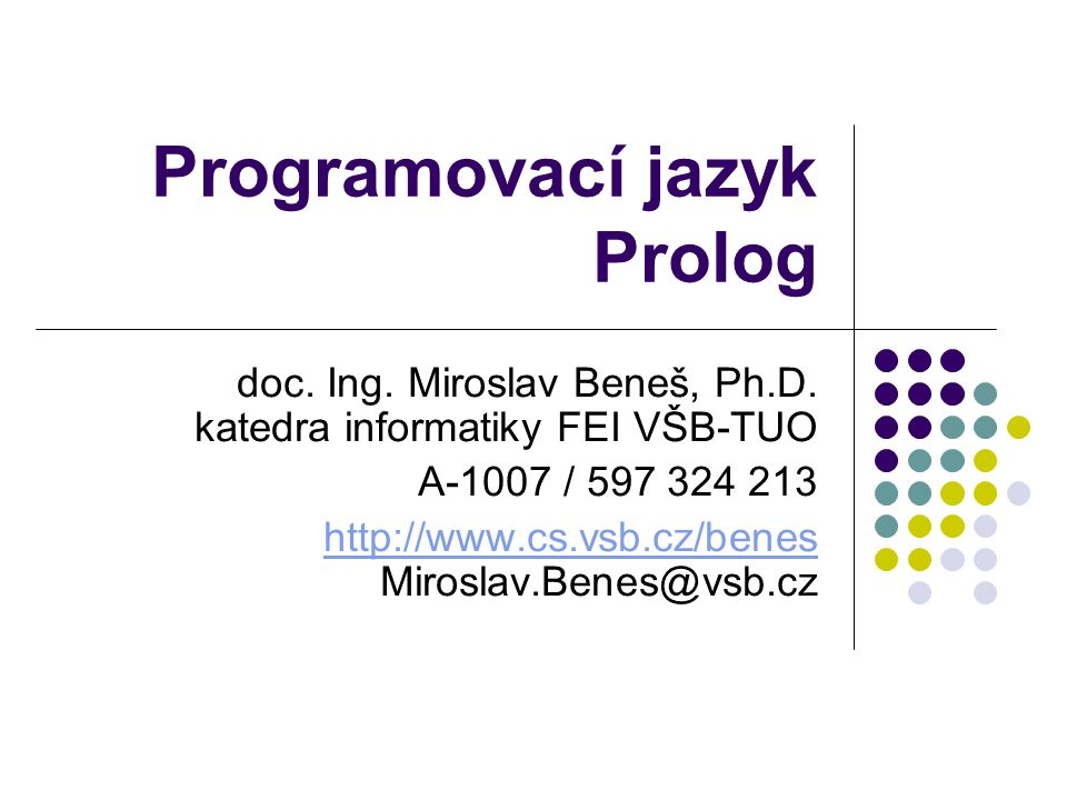 Programovací jazyk Prolog doc. Ing. Miroslav Beneš, Ph.D. katedra informatiky FEI VŠB-TUO A-1007 / 597 324 213 http://www.cs.vsb.cz/benes http://www.c
