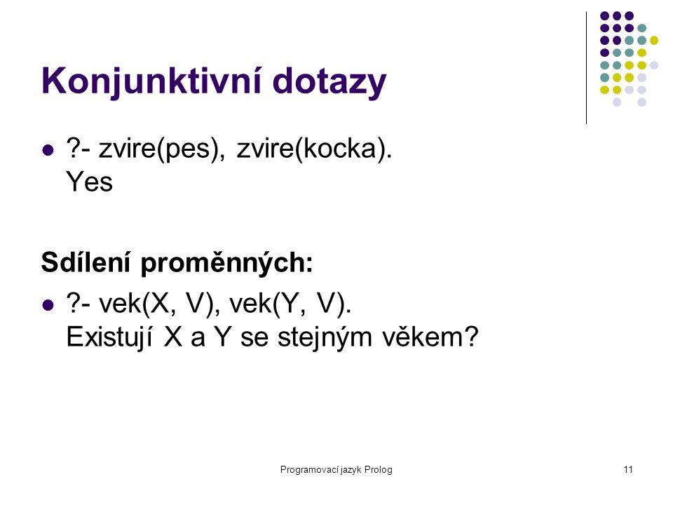 Programovací jazyk Prolog11 Konjunktivní dotazy ?- zvire(pes), zvire(kocka). Yes Sdílení proměnných: ?- vek(X, V), vek(Y, V). Existují X a Y se stejný