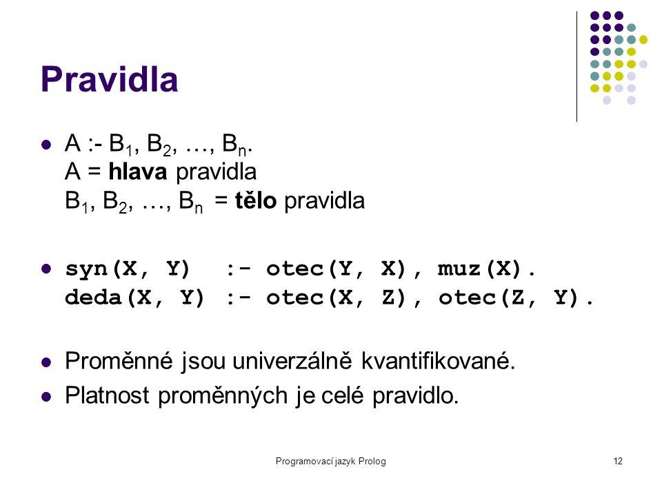 Programovací jazyk Prolog12 Pravidla A :- B 1, B 2, …, B n. A = hlava pravidla B 1, B 2, …, B n = tělo pravidla syn(X, Y) :- otec(Y, X), muz(X). deda(