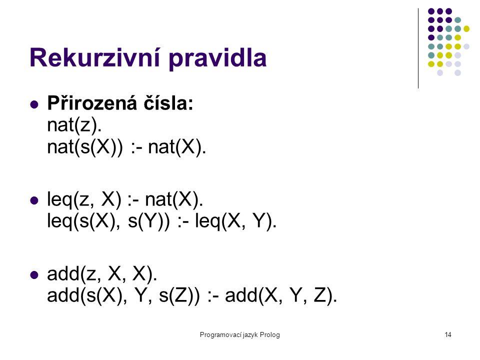 Programovací jazyk Prolog14 Rekurzivní pravidla Přirozená čísla: nat(z). nat(s(X)) :- nat(X). leq(z, X) :- nat(X). leq(s(X), s(Y)) :- leq(X, Y). add(z