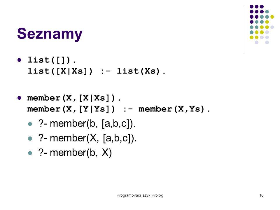 Programovací jazyk Prolog16 Seznamy list([]). list([X|Xs]) :- list(Xs). member(X,[X|Xs]). member(X,[Y|Ys]) :- member(X,Ys). ?- member(b, [a,b,c]). ?-