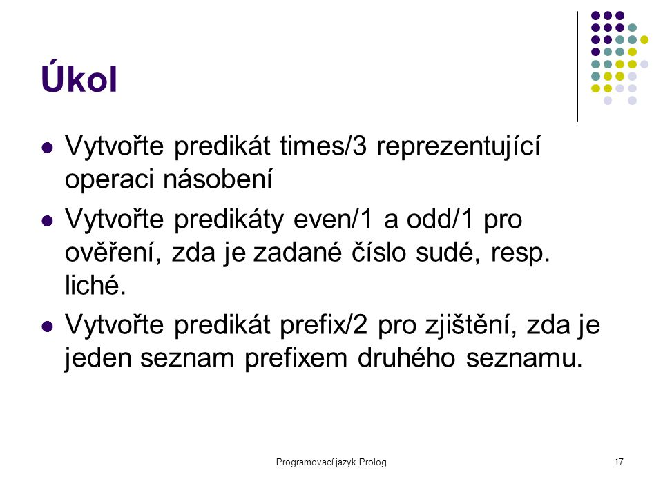 Programovací jazyk Prolog17 Úkol Vytvořte predikát times/3 reprezentující operaci násobení Vytvořte predikáty even/1 a odd/1 pro ověření, zda je zadan