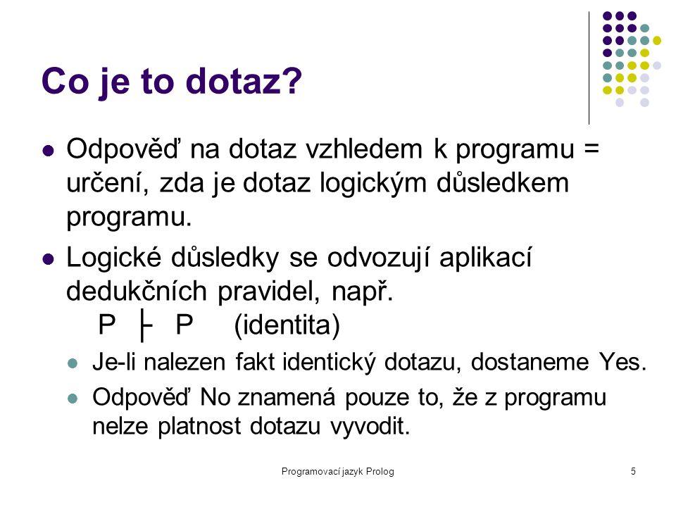Programovací jazyk Prolog5 Co je to dotaz? Odpověď na dotaz vzhledem k programu = určení, zda je dotaz logickým důsledkem programu. Logické důsledky s
