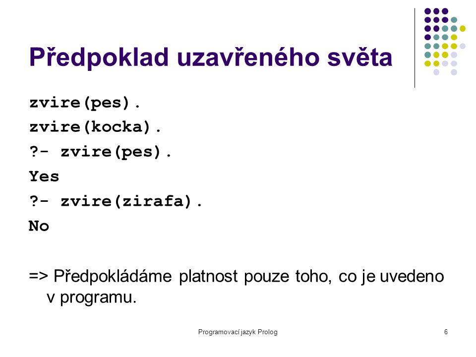 Programovací jazyk Prolog6 Předpoklad uzavřeného světa zvire(pes). zvire(kocka). ?- zvire(pes). Yes ?- zvire(zirafa). No => Předpokládáme platnost pou