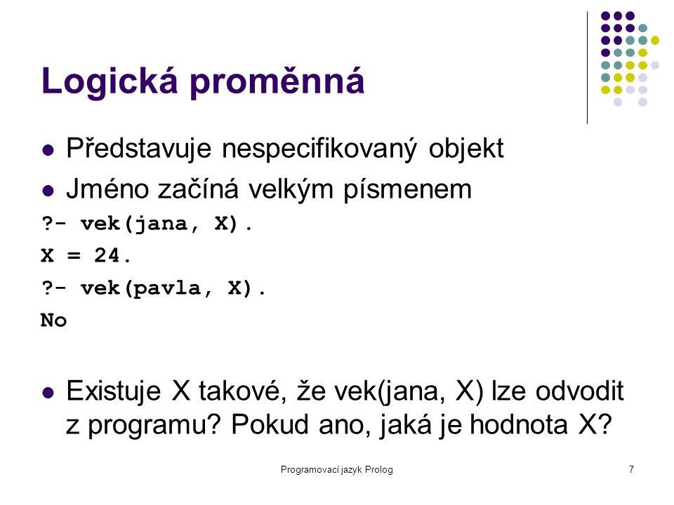 Programovací jazyk Prolog7 Logická proměnná Představuje nespecifikovaný objekt Jméno začíná velkým písmenem ?- vek(jana, X). X = 24. ?- vek(pavla, X).