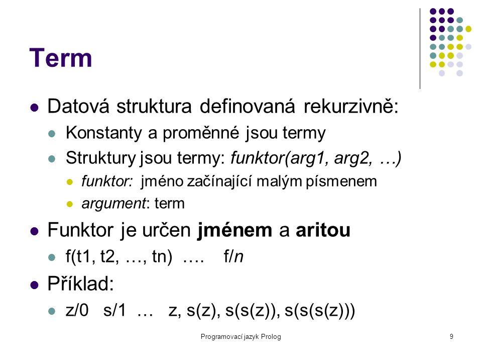 Programovací jazyk Prolog9 Term Datová struktura definovaná rekurzivně: Konstanty a proměnné jsou termy Struktury jsou termy: funktor(arg1, arg2, …) funktor: jméno začínající malým písmenem argument: term Funktor je určen jménem a aritou f(t1, t2, …, tn) ….